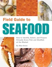 Field Guide to Seafood - How to Identify, Select, and Prepare Virtually Every Fish and Shellfish at the M ebook by Aliza Green