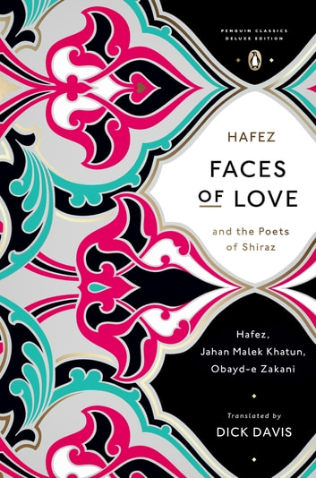 Faces of Love - Hafez and the Poets of Shiraz (Penguin Classics Deluxe Edition) ebook by Hafez,Jahan Malek Khatun,Obayd-e Zakani
