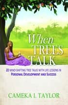 When Trees Talk: 31 Mind-Shifting Tree Talks with Life Lessons in Personal Development and Success ebook by C. Ruth Taylor