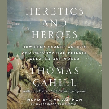 Heretics and Heroes - How Renaissance Artists and Reformation Priests Created Our World audiobook by Thomas Cahill