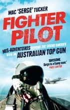 Fighter Pilot - Mis-Adventures beyond the sound barrier with an Australian Top Gun ebook by Mac 'Serge' Tucker
