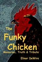 The Funky Chicken: Memories, Truth & Tribute ebook by Elinor DeWire