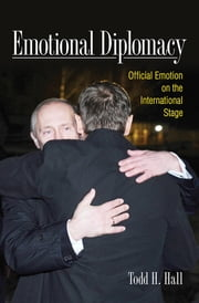 Emotional Diplomacy - Official Emotion on the International Stage ebook by Todd H. Hall