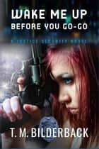 Wake Me Up Before You Go-Go - A Justice Security Novel ebook by T. M. Bilderback