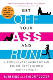 Get Off Your Ass and Run! - A Tough-Love Running Program for Losing the Excuses and the Weight ebook by Ruth Field