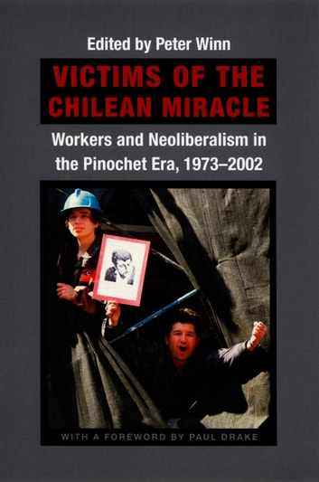 Victims of the Chilean Miracle - Workers and Neoliberalism in the Pinochet Era, 1973–2002 ebook by Paul W. Drake,Volker K. Frank