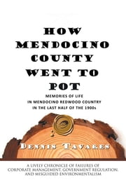 HOW MENDOCINO COUNTY WENT TO POT - MEMORIES OF LIFE IN MENDOCINO REDWOOD COUNTRY IN THE LAST HALF OF THE 1900s ebook by Dennis Tavares