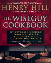 The Wise Guy Cookbook - My Favorite Recipes From My Life as a Goodfella to Cooking on the Run ebook by Henry Hill,Priscilla Davis