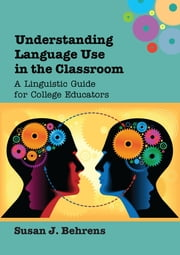 Understanding Language Use in the Classroom - A Linguistic Guide for College Educators ebook by Susan J. Behrens
