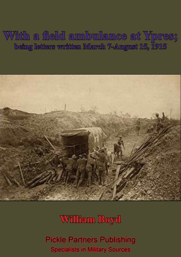 With A Field Ambulance At Ypres, Being Letters Written March 7-August 15, 1915 ebook by William Boyd