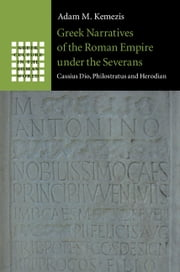 Greek Narratives of the Roman Empire under the Severans - Cassius Dio, Philostratus and Herodian ebook by Adam M. Kemezis