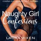 Naughty Girl Confessions - Coming Out Lesbian First Time Sex audiobook by Laura Vixen