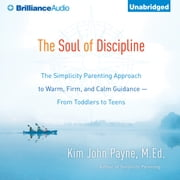 Soul of Discipline, The - The Simplicity Parenting Approach to Warm, Firm, and Calm Guidance-From Toddlers to Teens audiobook by Kim John Payne