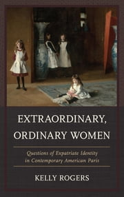 Extraordinary, Ordinary Women - Questions of Expatriate Identity in Contemporary American Paris ebook by Kelly Rogers