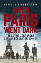 When Paris Went Dark - The City of Light Under German Occupation, 1940-44 ebook by Ronald Rosbottom