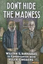 Don't Hide the Madness - William S. Burroughs in Conversation with Allen Ginsberg ebook by William S. Burroughs, Allen Ginsberg, Steven Taylor