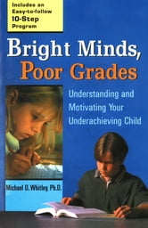 Bright Minds, Poor Grades - Understanding and Movtivating your Underachieving Child ebook by Michael D. Whitley