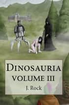 Dinosauria: The Complete Volume III ebook by J. Rock