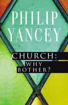 Church: Why Bother? ebook by Philip Yancey, Eugene H. Peterson