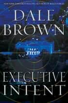 Executive Intent - A Novel ebook by Dale Brown