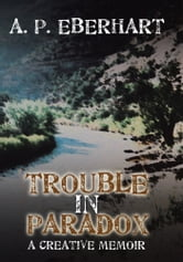 Trouble in Paradox - A Creative Memoir ebook by A. P. Eberhart