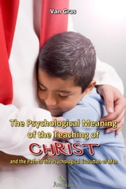 The Psychological Meaning of the Teaching of Christ ebook by Van Gras