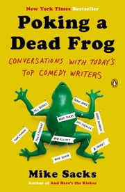 Poking a Dead Frog - Conversations with Today's Top Comedy Writers ebook by Mike Sacks,Mike Sacks,Mike Sacks