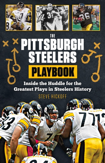 The Pittsburgh Steelers Playbook - Inside the Huddle for the Greatest Plays in Steelers History ebook by Steve Hickoff
