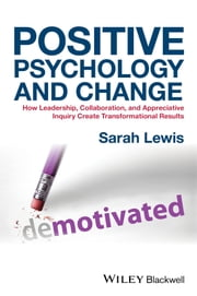 Positive Psychology and Change - How Leadership, Collaboration, and Appreciative Inquiry Create Transformational Results ebook by Sarah Lewis