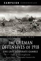 German Offensives of 1918 - Campaign Chronicle Series - The Last Desperate Gamble ebook by Ian  Passingham