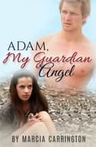 Adam, My Guardian Angel ebook by Marcia Carrington