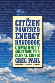The Citizen-Powered Energy Handbook - Community Solutions to a Global Crisis ebook by Greg Pahl,Richard Heinberg
