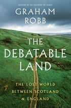 The Debatable Land: The Lost World Between Scotland and England ebook by Graham Robb