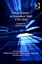 Music Entries at Stationers' Hall, 1710–1818 - from lists prepared for William Hawes, D.W. Krummel and Alan Tyson and from other sources ebook by Mr Michael Kassler