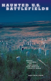 Haunted U.S. Battlefields - Ghosts, Hauntings, and Eerie Events from America's Fields of Honor ebook by Mary Beth Crain