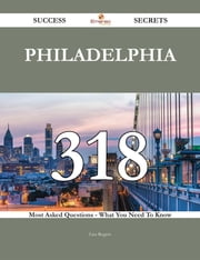 Philadelphia 318 Success Secrets - 318 Most Asked Questions On Philadelphia - What You Need To Know ebook by Lisa Rogers