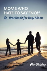 "Moms Who Hate to Say ""NO!"" and Workbook for Busy Moms ebook by Sue Balding"