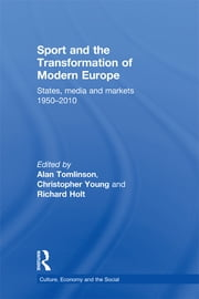 Sport and the Transformation of Modern Europe - States, media and markets 1950-2010 ebook by Alan Tomlinson,Christopher Young,Richard Holt