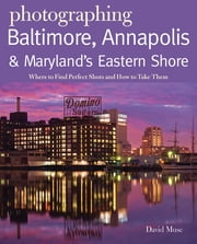 Photographing Baltimore, Annapolis & Maryland: Where to Find Perfect Shots and How to Take Them ebook by David Muse