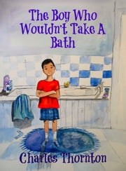 The Boy Who Wouldn't Take a Bath ebook by Charles Thornton