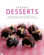 Classic Desserts: 140 Delectable Dishes Shown in 250 Stunning Photographs ebook by Kate Eddison
