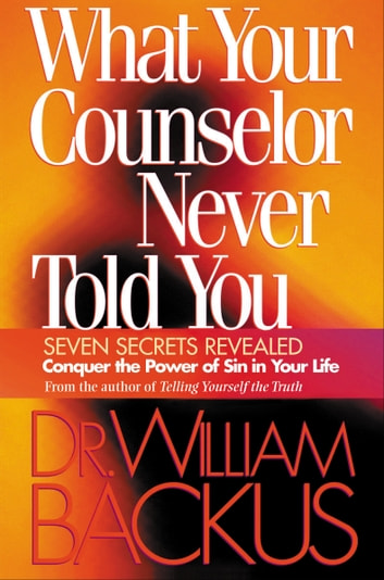 What Your Counselor Never Told You - Seven Secrets Revealed-Conquer the Power of Sin in Your Life ebook by Dr. William Backus