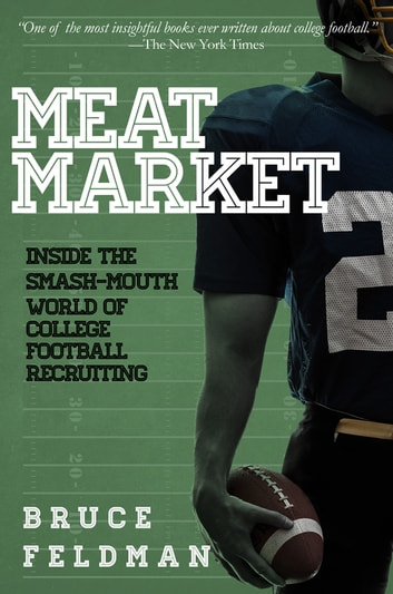 Meat Market - Inside the Smash-Mouth World of College Football Recruiting ebook by Bruce Feldman
