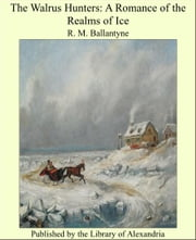 The Walrus Hunters: A Romance of the Realms of Ice ebook by R. M. Ballantyne