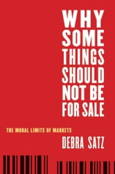Why Some Things Should Not Be For Sale : The Moral Limits Of Markets ebook by Debra Satz