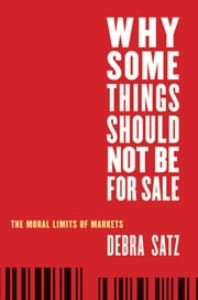 Why Some Things Should Not Be for Sale - The Moral Limits of Markets ebook by Debra Satz