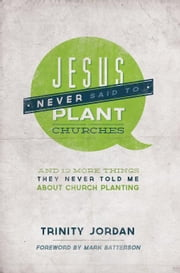 Jesus Never Said to Plant Churches: And 12 More Things They Never Told Me about Church Planting ebook by Jordan, Trinity