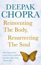 Reinventing the Body, Resurrecting the Soul - How to Create a New Self ebook by Dr Deepak Chopra