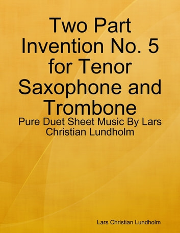 Two Part Invention No. 5 for Tenor Saxophone and Trombone - Pure Duet Sheet Music By Lars Christian Lundholm ebook by Lars Christian Lundholm