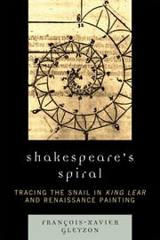 Shakespeare's Spiral - Tracing the Snail in King Lear and Renaissance Painting ebook by Gleyzon, François-Xavier